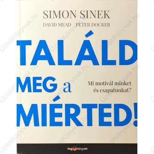 Simon Sinek, David Mead, Peter Docker: Találd meg a miérted!